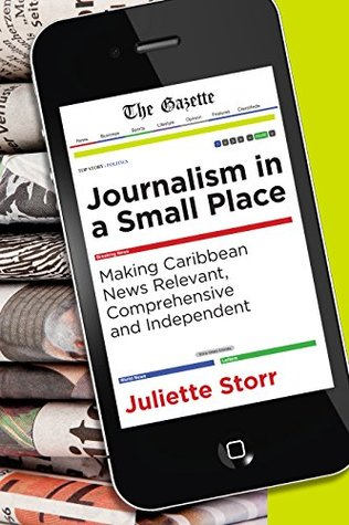 Journalism in a Small Place: Making Caribbean News Relevant, Comprehensive and Independent