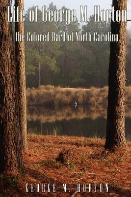Life of George M. Horton: The Colored Bard of North-Carolina
