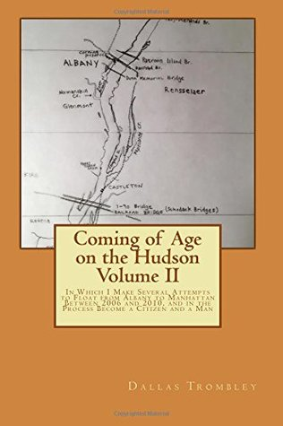 Coming of Age on the Hudson Volume II: In Which I Make Several Attempts to Float from Albany to Manhattan Between 2006 and 2010, and in the Process Become a Citizen and a Man (Volume 2)