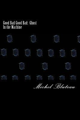 Good Bad Good Bad: Ghost In the Machine: Good Bad Good Bad: Ghost In the Machine