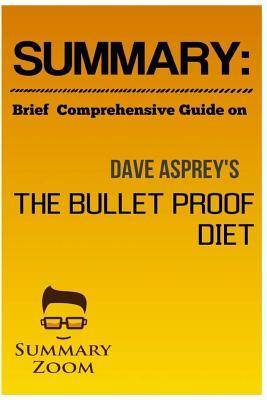 Summary: Brief Comprehensive Guide On: The Bulletproof Diet: Lose Up to a Pound a Day, Reclaim Energy and Focus, Upgrade Your Life