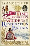 The Time Traveller's Guide to Restoration Britain: Life in the Age of Samuel Pepys, Isaac Newton and The Great Fire of London
