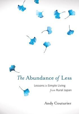 Ebook The Abundance of Less: Lessons in Simple Living from Rural Japan by Andy Couturier TXT!
