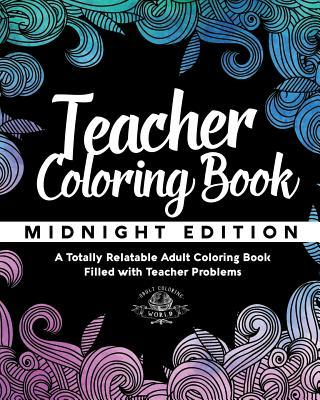 Teacher Coloring Book: A Totally Relatable Adult Coloring Book Filled with Teacher Problems