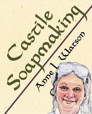 Castile Soapmaking: The Smart Guide to Making Castile Soap, or How to Make Bar Soaps from Olive Oil with Less Trouble and Better Results