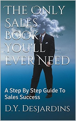 The Only Sales Book You'll Ever Need: A Step By Step Guide To Sales Success