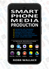 Smartphone Media Production by Robb Wallace
