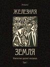 Железная земля: Фантастика русской эмиграции. Том I (Polaris: Путешествия, приключения, фантаcтика. Вып. СLXVIII)