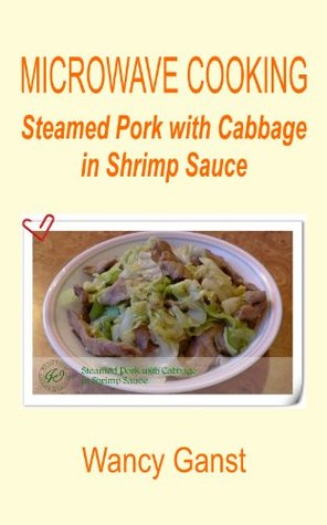 Microwave Cooking: Steamed Pork with Cabbage in Shrimp Sauce (Microwave Cooking - Meats Book 7)