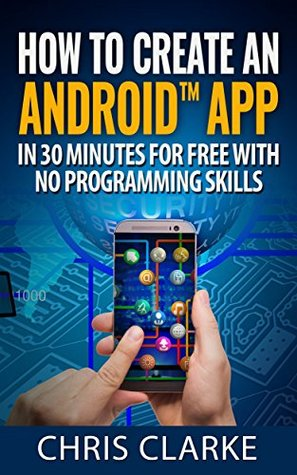How to create an Android app in less than 30 minutes for Free: No Programming Skills Required. (Making Android Apps Book 1)