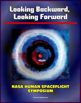 Looking Backward, Looking Forward: Forty Years of U.S. Human Spaceflight Symposium - Essays on Apollo, Shuttle, ISS, Mars, Ethics, Safety, Science, Exploration (NASA SP-2002-4107)