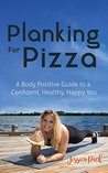 Planking for Pizza: A Body Positive Guide to a Confident, Healthy, Happy You