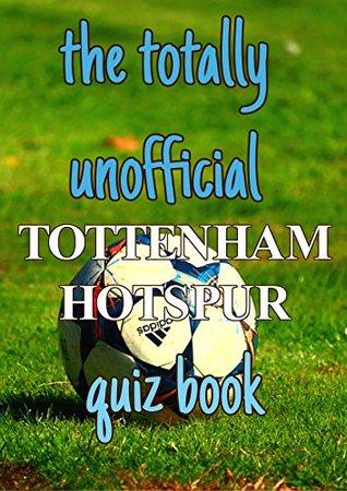 The Totally Unofficial Tottenham Hotspur Quiz Book
