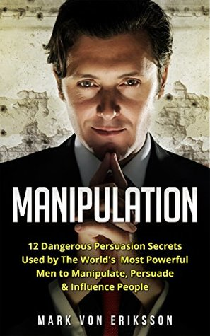 Manipulation: 12 Dangerous Persuasion Secrets Used by The World's Most Powerful Men to Manipulate, Persuade & Influence People (Manipulation Series)