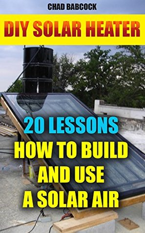 DIY Solar Heater: 20 Lessons How To Build and Use a Solar Air Heater: (Energy Independence, Lower Bills & Off Grid Living) (Power Generation Book 1)