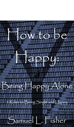 How to be Happy: Being Happy Alone: 5 Rules to Being Single and Happy