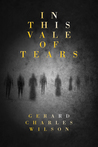 In This Vale of Tears by Gerard Charles Wilson