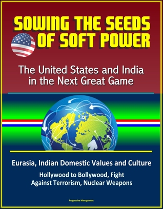 Sowing the Seeds of Soft Power: The United States and India in the Next Great Game - Eurasia, Indian Domestic Values and Culture, Hollywood to Bollywood, Fight Against Terrorism, Nuclear Weapons