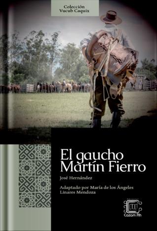 El gaucho Martín Fierro por José Hernández, María de los Ángeles Linares Mendoza, Javier Martínez