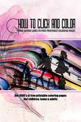 How to Click and Color: Time saving links to free printable coloring pages: Get 1000's of links to free printable coloring pages for children, teen and adults