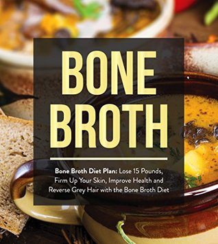 Bone Broth : Bone Broth Diet Plan: Lose 15 Pounds, Firm Up Your Skin, Improve Health and Reverse Grey Hair with the Bone Broth Diet