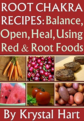 Root Chakra Recipes: Open, Heal, Using Red And Root Foods (Chakra Energy Recipe Cookbooks Book 1)