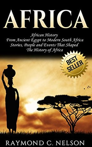 Africa: African History: From Ancient Egypt to Modern South Africa - Stories, People and Events That Shaped The History of Africa (African Folktales, African ... Africa, Somalia, Nelson Mandela Book 2)