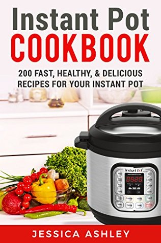 Instant Pot Cookbook: An Ultimate Guide To The New Electric Pressure Cooker: 200 Fast, Healthy and Delicious Recipes For Your Instant Pot