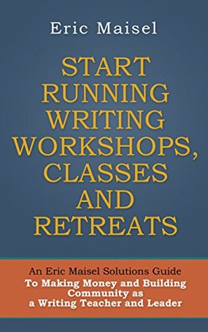 START RUNNING WRITING WORKSHOPS, CLASSES AND RETREATS: An Eric Maisel Solutions Guide To Making Money and Building Community as a Writing Teacher and Leader