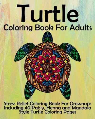Turtle Coloring Book for Adults: Stress Relief Coloring Book for Grownups Including 40 Paisly, Henna and Mandala Style Turtle Coloring Pages