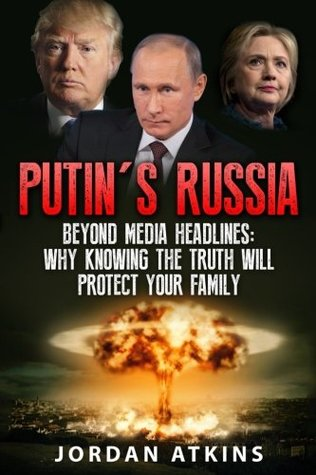 Putin's Russia: Beyond Media Headlines: Why Knowing the Truth Will Protect Your Family