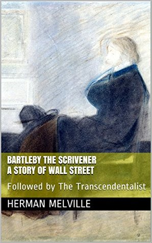 Bartleby the Scrivener: A Story of Wall Street: Followed by The Transcendentalist