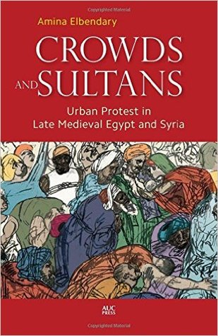 Crowds and Sultans: Urban Protest in Late Medieval Egypt and Syria