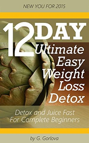 12 Day Ultimate Easy Weight Loss Food Detox and Juice Fast for Complete Beginners: Achieve Slimmer Figure, Better Digestion and Boost in Energy