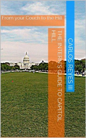 The Interns Guide to Capitol Hill: Vol 1: From your couch to the Hill