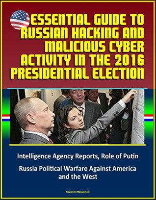 Essential Guide to Russian Hacking and Malicious Cyber Activity in the 2016 Presidential Election, Intelligence Agency Reports, Role of Putin, Russia Political Warfare Against America and the West