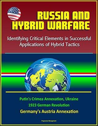 Russia and Hybrid Warfare: Identifying Critical Elements in Successful Applications of Hybrid Tactics - Putin's Crimea Annexation, Ukraine, 1923 German Revolution, Germany's Austria Annexation