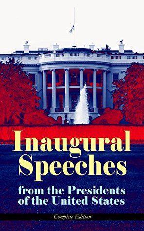 Inaugural Speeches from the Presidents of the United States - Complete Edition: Our Hopes and Their Promises - From Washington to Obama (1789-2013) - See ... and Platforms of Elected Presidents