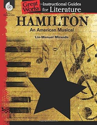 Hamilton: An American Musical: An Instructional Guide for Literature: An Instructional Guide for Literature
