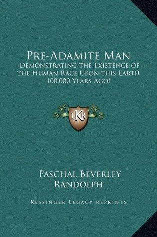 Pre-Adamite Man: Demonstrating the Existence of the Human Race Upon This Earth 100,000 Years Ago!