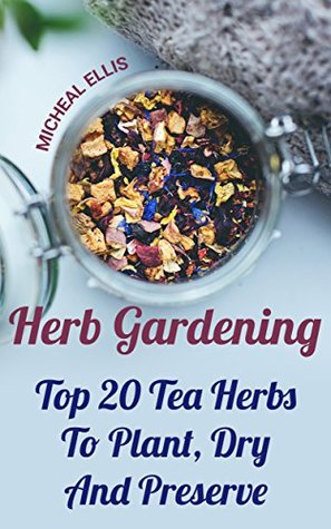 Herb Gardening: Top 20 Tea Herbs To Plant, Dry And Preserve: (Gardening, Gardening Books, Herb Garden, Gardening For Dummies) (Garden Ideas Book 1)