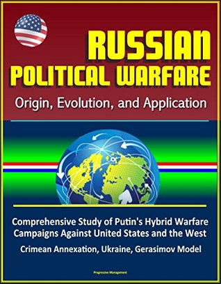 Russian Political Warfare: Origin, Evolution, and Application - Comprehensive Study of Putin's Hybrid Warfare Campaigns Against United States and the West, ... Annexation, Ukraine, Gerasimov Model