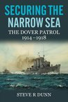 Securing the Narrow Sea: The Dover Patrol 1914-1918