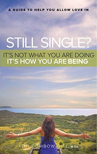 Still Single? It's Not What You Are Doing - It's How You Are Being.: A Guide To Help You Allow Love In
