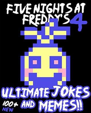 Five Nights at Freddy's: Ultimate Jokes & Memes Vol. 4! Over 100+ NEW Funny Five Nights at Freddy's Memes! (FNAF Jokes, FNAF Memes, fnaf, fnaf 2, fnaf 3, sister location, Memes Free, XL Memes)