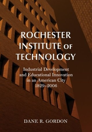 Rochester Institute of Technology: Industrial Development and Educational Innovation in an American City, 1829-2006