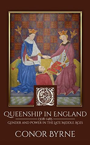 Queenship in England: 1308–1485 Gender and Power in the Late Middle Ages