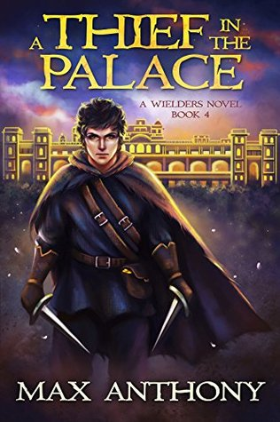 A Thief in the Palace (A Wielders Novel Book 4) - Max Anthony
