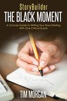 StoryBuilder: The Black Moment: A Concise Guide to Writing Your Story Starting With One Critical Scene