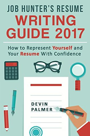 Job Hunter's Resume Writing Guide 2017: How to represent Yourself and Your Resume With Confidence: (Resume Writing 2017, Cover Letter, CV, Job interview 2017, Resume Templates)